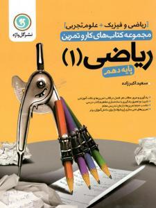 مجموعه کتاب های کار و تمرین ریاضی 1 ( پایه دهم ) ریاضی فیزیک و علوم تجربی گل واژه