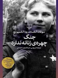 جنگ چهره زنانه ندارد نویسنده الکسیویچ ترجمه عبدالمجید احمدی