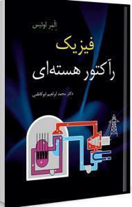 فیزیک رآکتور هسته ای نویسنده المر لوئیس مترجم محمدابراهیم ابوکاظمی