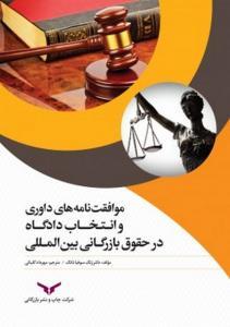 موافقت نامه های داوری و انتخاب دادگاه در حقوق بازرگانی بین المللی نویسنده ژنگ سوفیا تانگ مترجم مهرداد گلیائی
