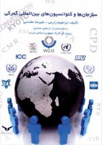 سازمان ها و کنوانسیون های بین المللی گمرکی نویسنده ابراهیم زارعی و علیرضا مقدسی