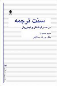 سنت ترجمه در عصر ایلخانان و تیموریان نویسنده مریم سعیدی و پروانه معاذالهی