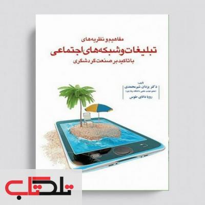 مفاهیم و نظریه های تبلیغات و شبکه های اجتماعی با تاکید بر صنعت گردشگری نویسنده یزدان شیرمحمدی و رویا دانای طوس